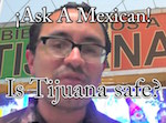 Thumbnail image for Ask A Mexican: Is it safe to visit Tijuana? (video)
